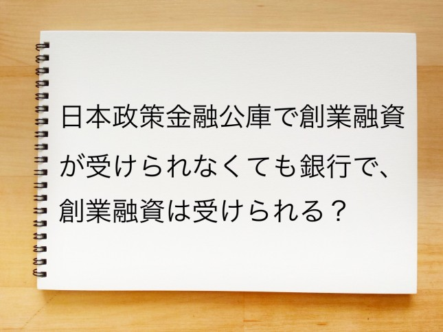日本政策金融公庫で創業融資が受けられなくても銀行で創業融資は受けられる?